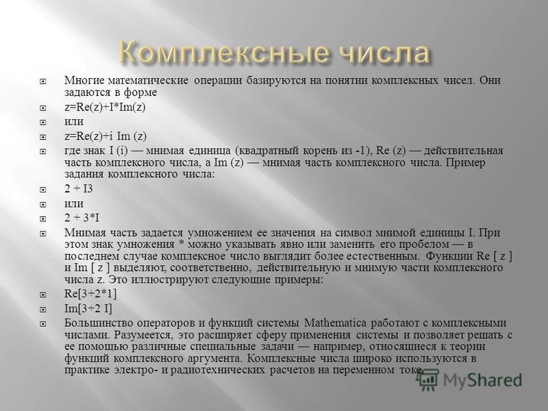 Многие математические операции базируются на понятии комплексных чисел. Они задаются в форме z=Re(z)+I*Im(z) или z=Re(z)+i Im (z) где знак I (i) мнимая единица ( квадратный корень из -1), Re (z) действительная часть комплексного числа, a Im (z) мнима