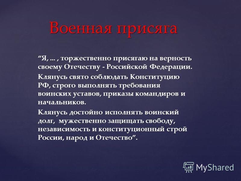 Я,..., торжественно присягаю на верность своему Отечеству - Российской Федерации. Клянусь свято соблюдать Конституцию РФ, строго выполнять требования воинских уставов, приказы командиров и начальников. Клянусь достойно исполнять воинский долг, мужес