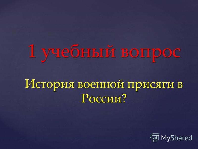 1 учебный вопрос История военной присяги в России?