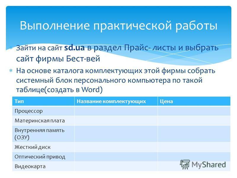 Зайти на сайт sd.ua в раздел Прайс- листы и выбрать сайт фирмы Бест-вей На основе каталога комплектующих этой фирмы собрать системный блок персонального компьютера по такой таблице(создать в Word) Выполнение практической работы Тип Название комплекту