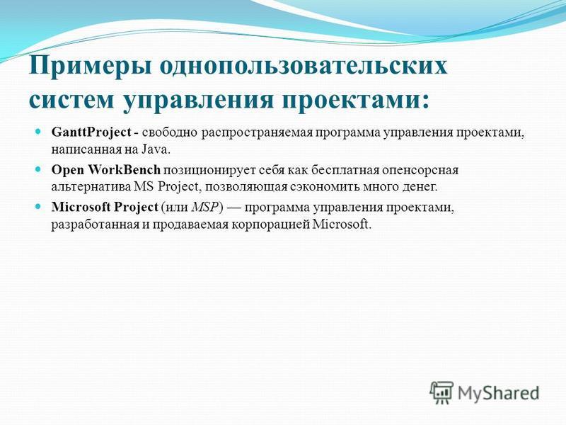 Примеры однопользовательских систем управления проектами: GanttProject - свободно распространяемая программа управления проектами, написанная на Java. Open WorkBench позиционирует себя как бесплатная опенсорсная альтернатива MS Project, позволяющая с
