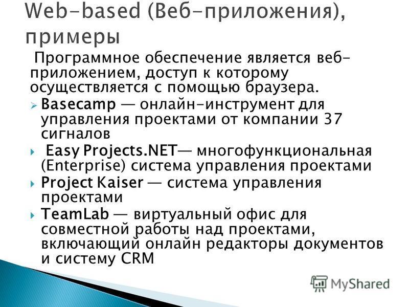 Программное обеспечение является веб- приложением, доступ к которому осуществляется с помощью браузера. Basecamp онлайн-инструмент для управления проектами от компании 37 сигналов Easy Projects.NET многофункциональная (Enterprise) система управления