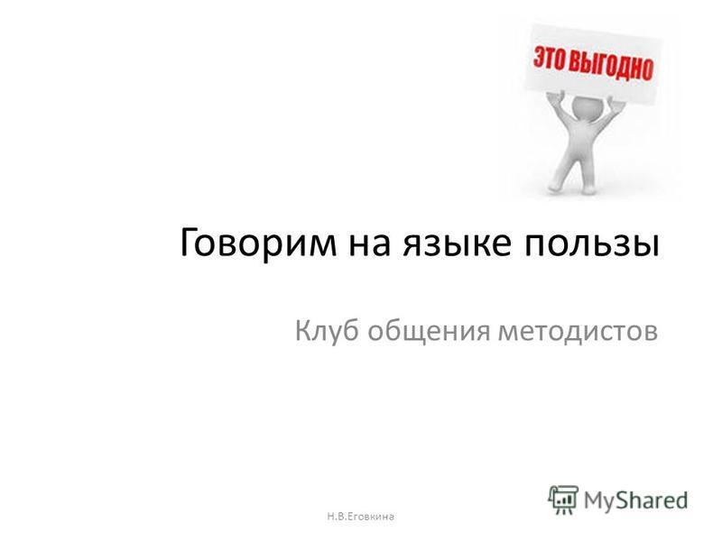 Говорим на языке пользы Клуб общения методистов Н.В.Еговкина