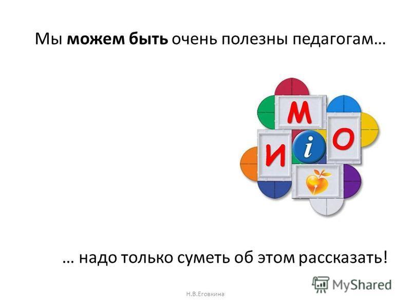 Мы можем быть очень полезны педагогам… Н.В.Еговкина … надо только суметь об этом рассказать!