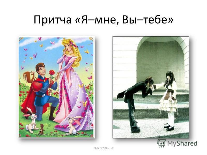 Притча «Я–мне, Вы–тебе» Н.В.Еговкина