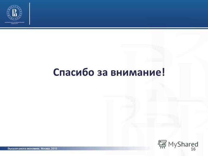 Высшая школа экономики, Москва, 2015 16 Спасибо за внимание!