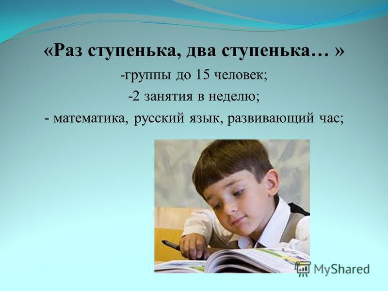 «Раз ступенька, два ступенька… » - группы до 15 человек; -2 занятия в неделю; - математика, русский язык, развивающий час;