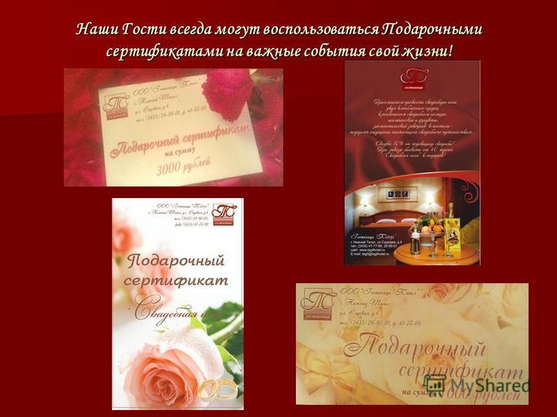 Наши Гости всегда могут воспользоваться Подарочными сертификатами на важные события свой жизни!