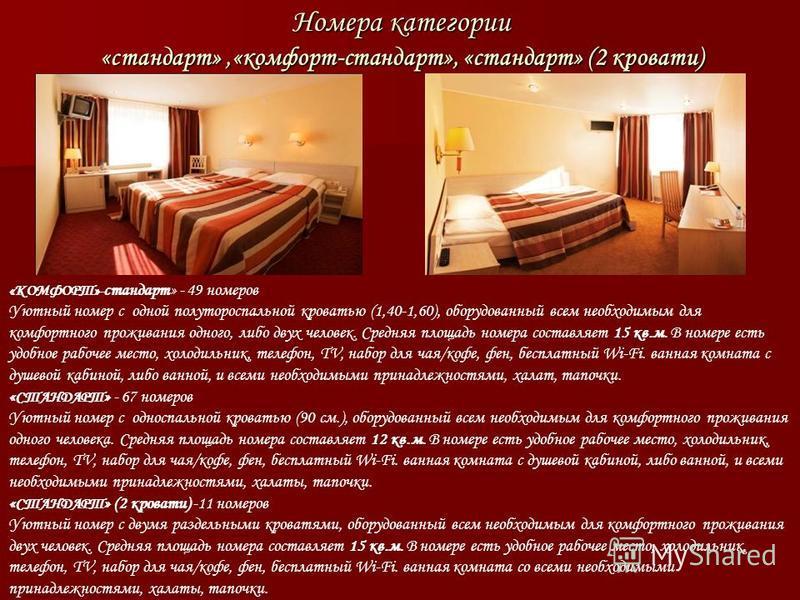 Номера категории «стандарт»,«комфорт-стандарт», «стандарт» (2 кровати) «КОМФОРТ»- стандарт» - 49 номеров Уютный номер с одной полутороспальной кроватью (1,40-1,60), оборудованный всем необходимым для комфортного проживания одного, либо двух человек.