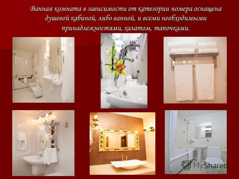 Ванная комната в зависимости от категории номера оснащена душевой кабиной, либо ванной, и всеми необходимыми принадлежностями, халатом, тапочками.