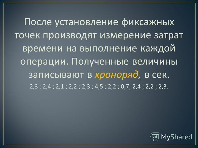 После установление фиксажных точек производят измерение затрат времени на выполнение каждой операции. Полученные величины запи  сывают в хроноряд, в сек. 2,3 ; 2,4 ; 2,1 ; 2,2 ; 2,3 ; 4,5 ; 2,2 ; 0,7; 2,4 ; 2,2 ; 2,3.
