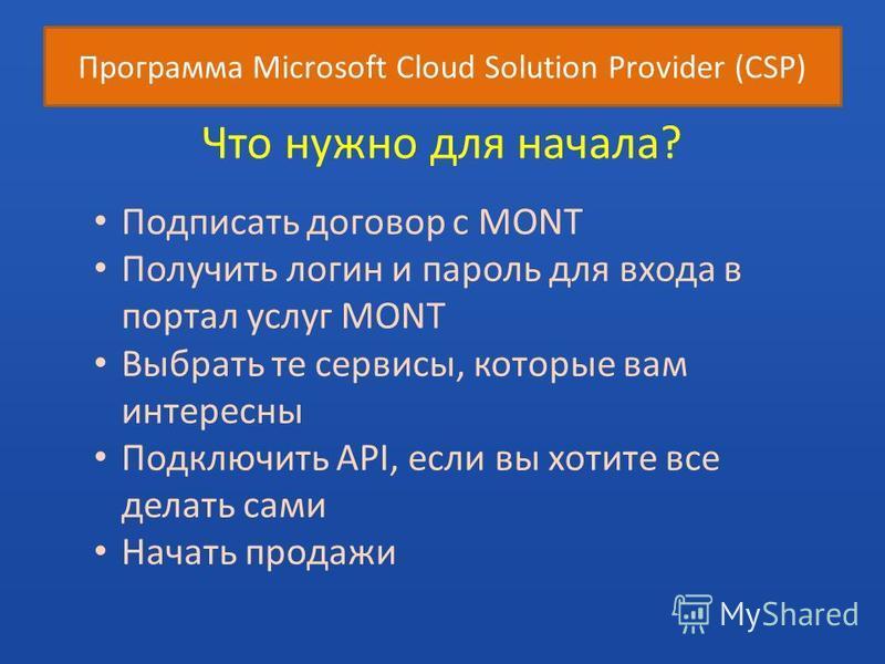 Программа Microsoft Cloud Solution Provider (CSP) Что нужно для начала? Подписать договор с МОNТ Получить логин и пароль для входа в портал услуг МОNТ Выбрать те сервисы, которые вам интересны Подключить API, если вы хотите все делать сами Начать про