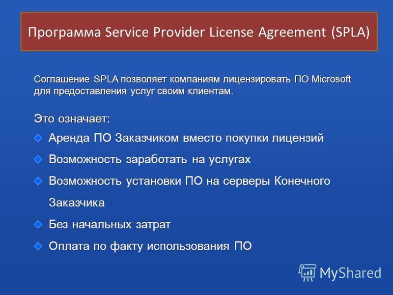 Соглашение SPLA позволяет компаниям лицензировать ПО Microsoft для предоставления услуг своим клиентам. Это означает: Аренда ПО Заказчиком вместо покупки лицензий Возможность заработать на услугах Возможность установки ПО на серверы Конечного Заказчи