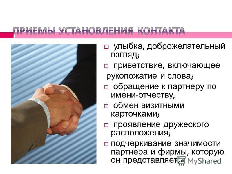 улыбка, доброжелательный взгляд ; приветствие, включающее рукопожатие и слова ; обращение к партнеру по имени - отчеству, обмен визитными карточками ; проявление дружеского расположения ; подчеркивание значимости партнера и фирмы, которую он представ