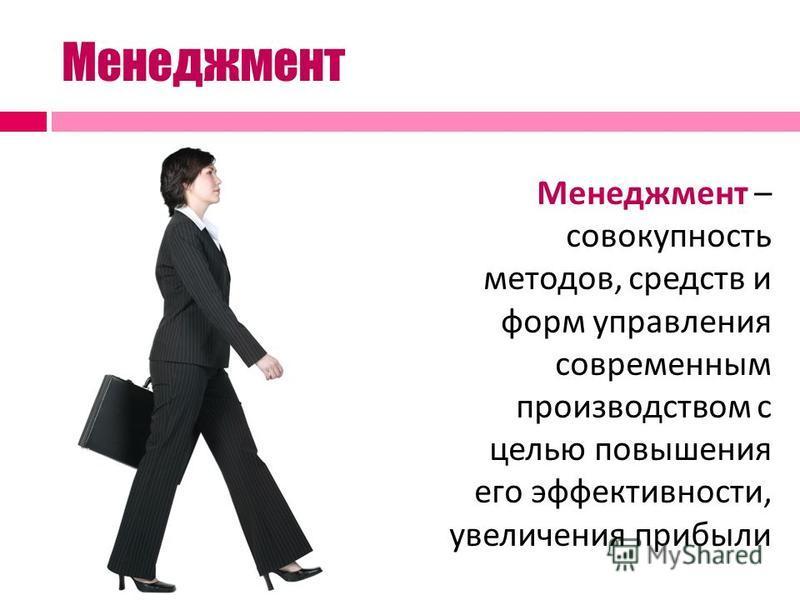 Менеджмент Менеджмент – совокупность методов, средств и форм управления современным производством с целью повышения его эффективности, увеличения прибыли