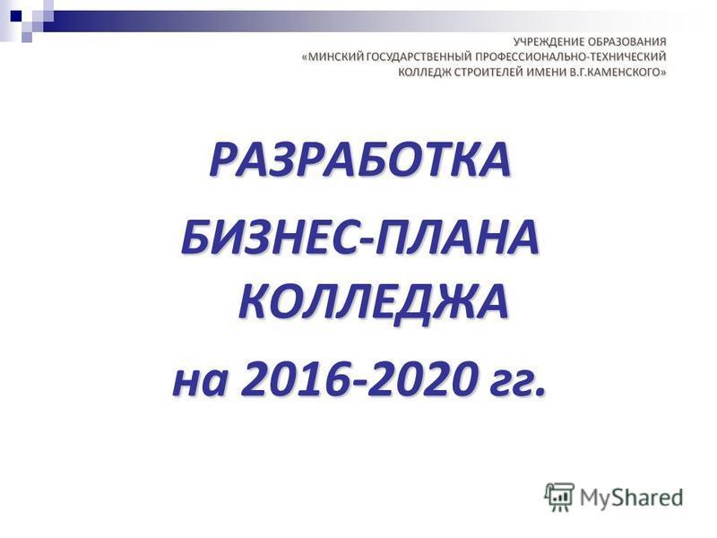РАЗРАБОТКА БИЗНЕС-ПЛАНА КОЛЛЕДЖА на 2016-2020 гг.