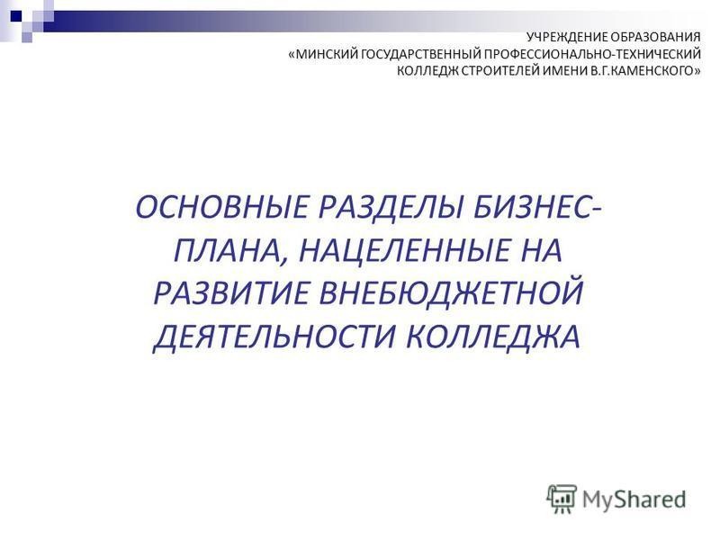 УЧРЕЖДЕНИЕ ОБРАЗОВАНИЯ «МИНСКИЙ ГОСУДАРСТВЕННЫЙ ПРОФЕССИОНАЛЬНО-ТЕХНИЧЕСКИЙ КОЛЛЕДЖ СТРОИТЕЛЕЙ ИМЕНИ В.Г.КАМЕНСКОГО» ОСНОВНЫЕ РАЗДЕЛЫ БИЗНЕС- ПЛАНА, НАЦЕЛЕННЫЕ НА РАЗВИТИЕ ВНЕБЮДЖЕТНОЙ ДЕЯТЕЛЬНОСТИ КОЛЛЕДЖА
