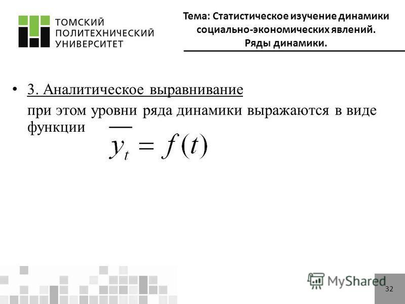 Тема: Статистическое изучение динамики социально-экономических явлений. Ряды динамики. 32 3. Аналитическое выравнивание при этом уровни ряда динамики выражаются в виде функции