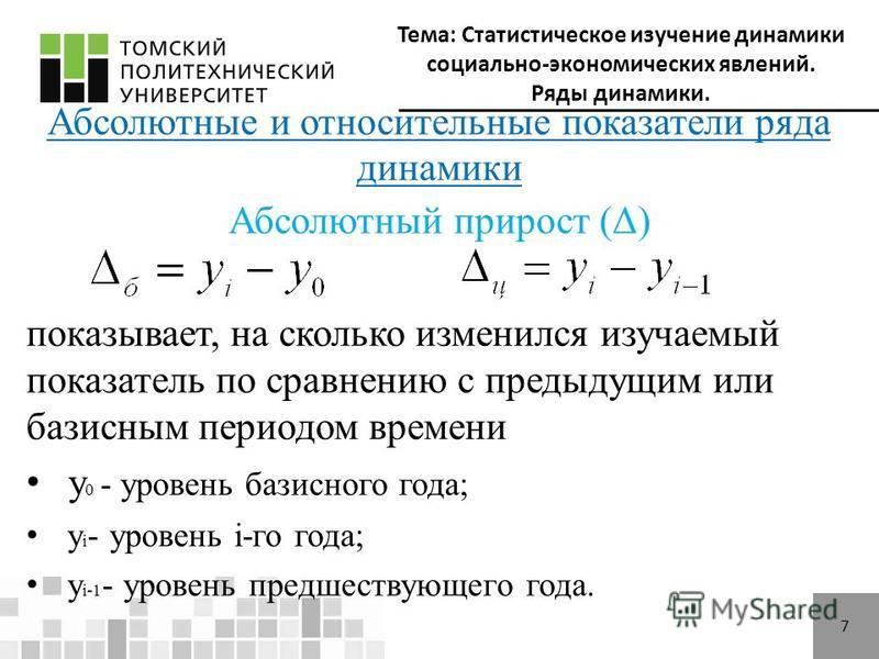 Тема: Статистическое изучение динамики социально-экономических явлений. Ряды динамики. 7 Абсолютные и относительные показатели ряда динамики Абсолютный прирост (Δ) показывает, на сколько изменился изучаемый показатель по сравнению с предыдущим или ба