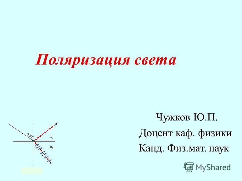 Чужков Ю.П. Доцент каф. физики Канд. Физ.мат. наук Поляризация света
