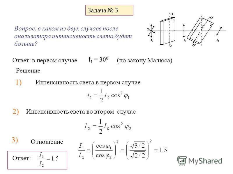 Задача 3 Вопрос: в каком из двух случаев после анализатора интенсивность света будет больше? f 1 = 30 0 Ответ: в первом случае (по закону Малюса) 1) Решение Интенсивность света в первом случае 2) Интенсивность света во втором случае 3) Отношение Отве