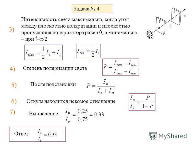 Задача 4 1 2 I1I1 I2I2 3) Интенсивность света максимальна, когда угол между плоскостью поляризации и плоскостью пропускания поляризатора равен 0, а минимальна – при f= π/2 4) Степень поляризации света 5) После подстановки 6) Откуда находится искомое