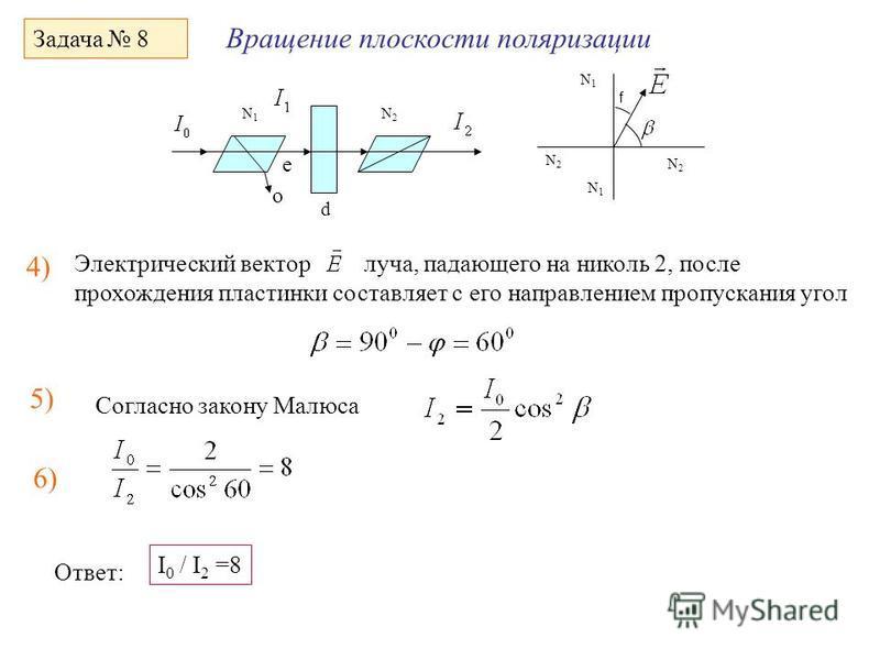 Вращение плоскости поляризации Задача 8 d N1N1 N2N2 o e 4) Согласно закону Малюса Электрический вектор луча, падающего на николь 2, после прохождения пластинки составляет с его направлением пропускания угол 5) N1N1 N1N1 N2N2 N2N2 f 6) Ответ: I 0 / I