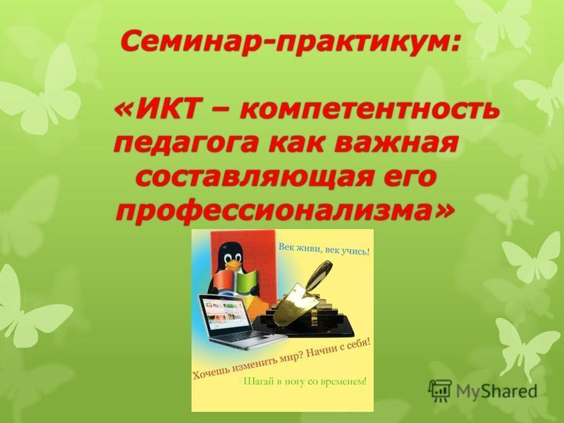 Семинар-практикум: «ИКТ – компетентность педагога как важная составляющая его профессионализма» Семинар-практикум: «ИКТ – компетентность педагога как важная составляющая его профессионализма»