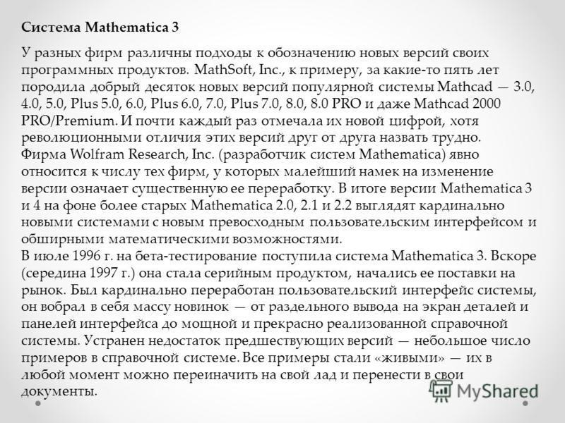 Система Mathematica 3 У разных фирм различны подходы к обозначению новых версий своих программных продуктов. MathSoft, Inc., к примеру, за какие-то пять лет породила добрый десяток новых версий популярной системы Mathcad 3.0, 4.0, 5.0, Plus 5.0, 6.0,