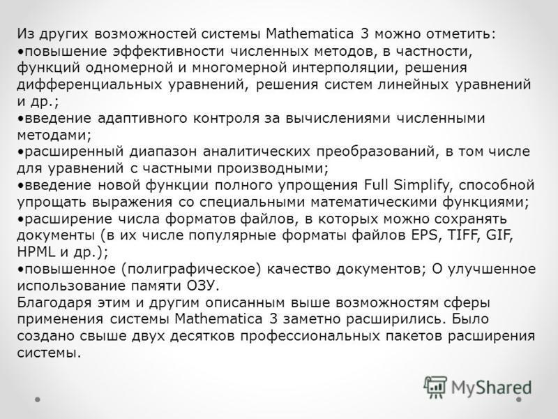 Из других возможностей системы Mathematica 3 можно отметить: повышение эффективности численных методов, в частности, функций одномерной и многомерной интерполяции, решения дифференциальных уравнений, решения систем линейных уравнений и др.; введение