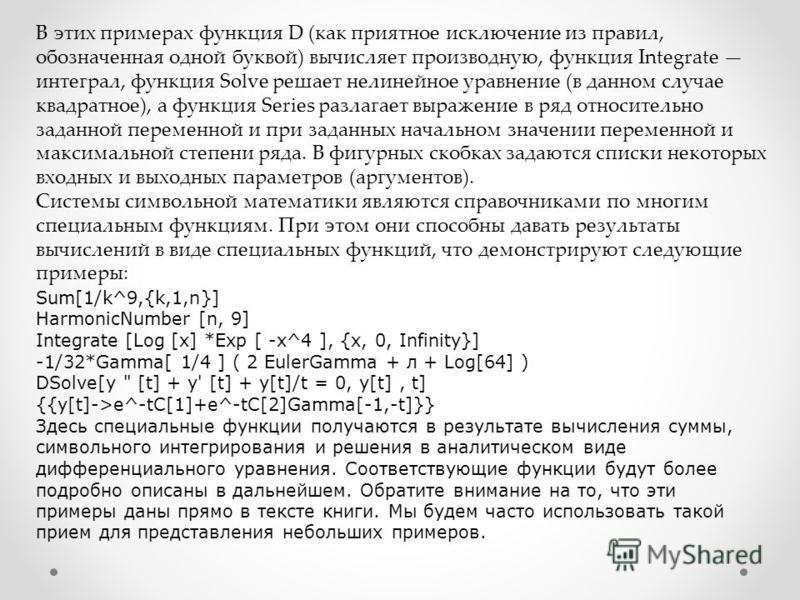 В этих примерах функция D (как приятное исключение из правил, обозначенная одной буквой) вычисляет производную, функция Integrate интеграл, функция Solve решает нелинейное уравнение (в данном случае квадратное), а функция Series разлагает выражение в