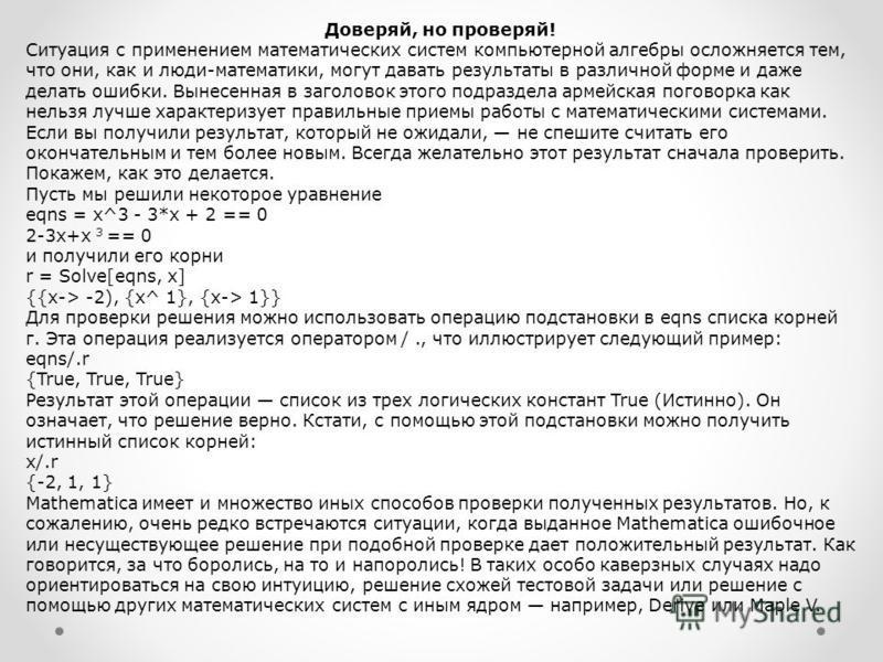 Доверяй, но проверяй! Ситуация с применением математических систем компьютерной алгебры осложняется тем, что они, как и люди-математики, могут давать результаты в различной форме и даже делать ошибки. Вынесенная в заголовок этого подраздела армейская