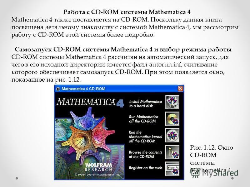 Работа с CD-ROM системы Mathematica 4 Mathematica 4 также поставляется на CD-ROM. Поскольку данная книга посвящена детальному знакомству с системой Mathematica 4, мы рассмотрим работу с CD-ROM этой системы более подробно. Самозапуск CD-ROM системы Ma