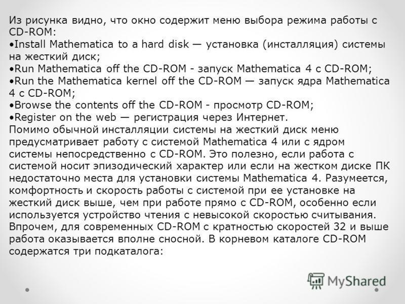 Из рисунка видно, что окно содержит меню выбора режима работы с CD-ROM: Install Mathematica to a hard disk установка (инсталляция) системы на жесткий диск; Run Mathematica off the CD-ROM - запуск Mathematica 4 с CD-ROM; Run the Mathematica kernel off