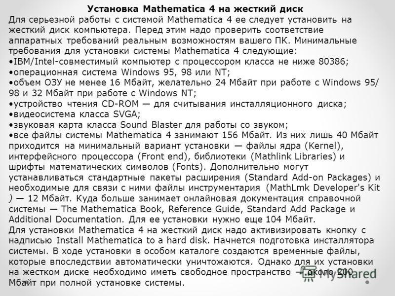 Установка Mathematica 4 на жесткий диск Для серьезной работы с системой Mathematica 4 ее следует установить на жесткий диск компьютера. Перед этим надо проверить соответствие аппаратных требований реальным возможностям вашего ПК. Минимальные требован
