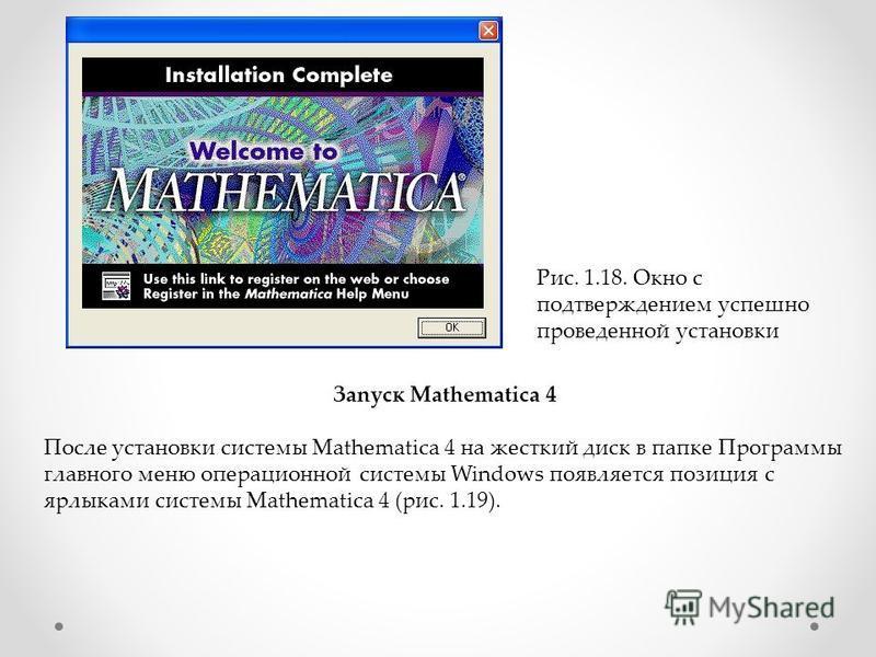 Рис. 1.18. Окно с подтверждением успешно проведенной установки Зanycк Mathematica 4 После установки системы Mathematica 4 на жесткий диск в папке Программы главного меню операционной системы Windows появляется позиция с ярлыками системы Mathematica 4