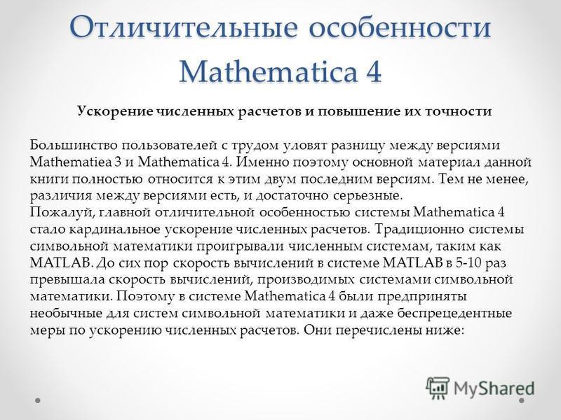Отличительные особенности Mathematica 4 Ускорение численных расчетов и повышение их точности Большинство пользователей с трудом уловят разницу между версиями Mathematiea 3 и Mathematica 4. Именно поэтому основной материал данной книги полностью относ