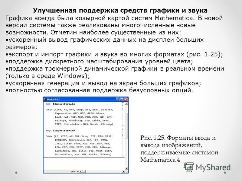 Улучшенная поддержка средств графики и звука Графика всегда была козырной картой систем Mathematica. В новой версии системы также реализованы многочисленные новые возможности. Отметим наиболее существенные из них: ускоренный вывод графических данных
