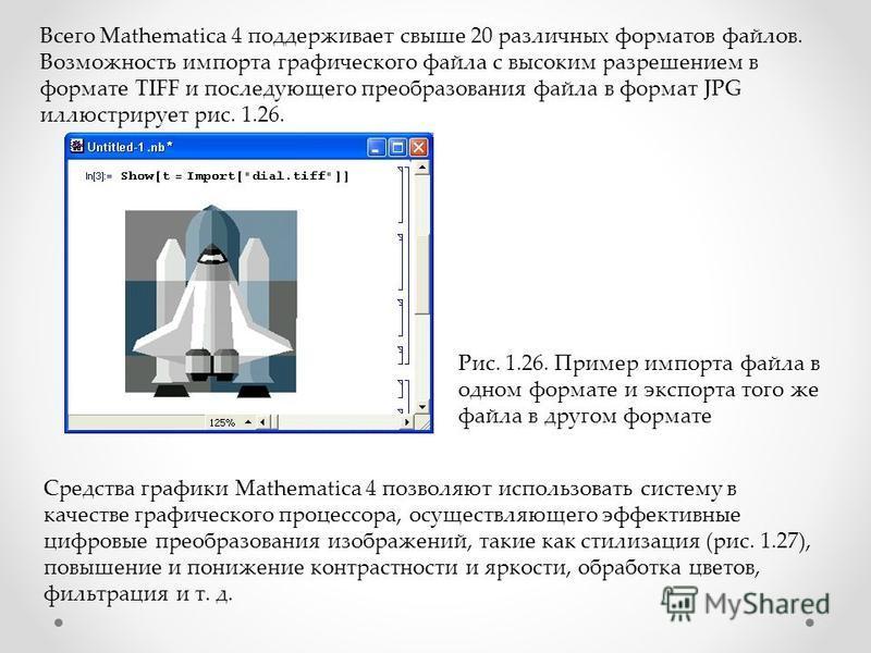 Всего Mathematica 4 поддерживает свыше 20 различных форматов файлов. Возможность импорта графического файла с высоким разрешением в формате TIFF и последующего преобразования файла в формат JPG иллюстрирует рис. 1.26. Рис. 1.26. Пример импорта файла