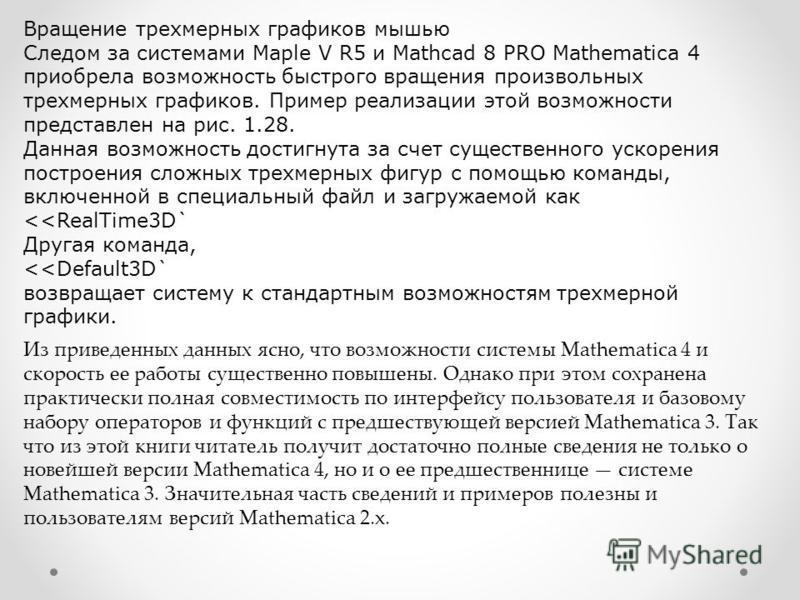Вращение трехмерных графиков мышью Следом за системами Maple V R5 и Mathcad 8 PRO Mathematica 4 приобрела возможность быстрого вращения произвольных трехмерных графиков. Пример реализации этой возможности представлен на рис. 1.28. Данная возможность