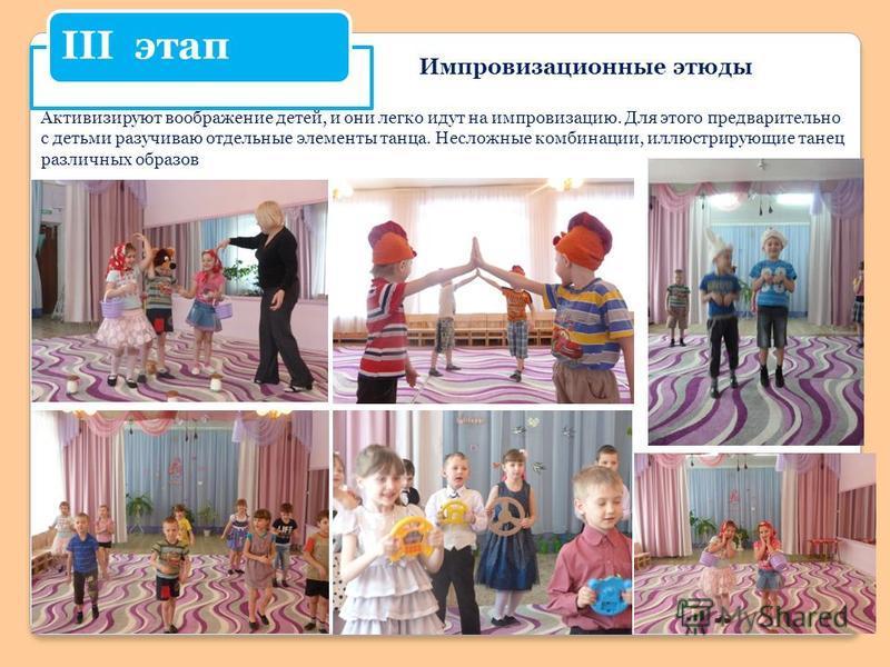 III этап Импровизационные этюды Активизируют воображение детей, и они легко идут на импровизацию. Для этого предварительно с детьми разучиваю отдельные элементы танца. Несложные комбинации, иллюстрирующие танец различных образов