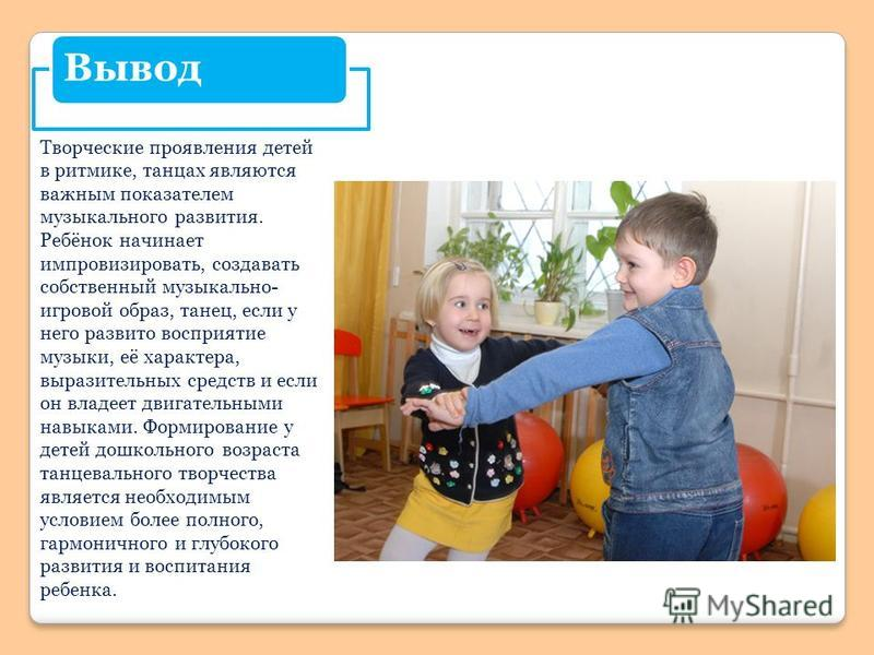 Вывод Творческие проявления детей в ритмике, танцах являются важным показателем музыкального развития. Ребёнок начинает импровизировать, создавать собственный музыкально- игровой образ, танец, если у него развито восприятие музыки, её характера, выра