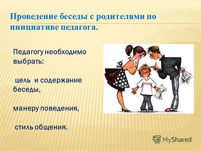Проведение беседы с родителями по инициативе педагога. Педагогу необходимо выбрать: цель и содержание беседы, манеру поведения, стиль общения.