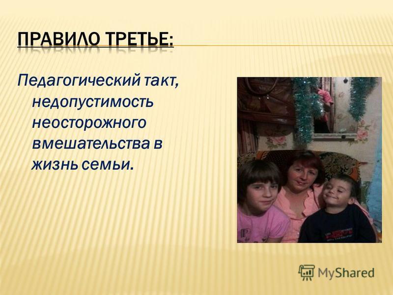 Педагогический такт, недопустимость неосторожного вмешательства в жизнь семьи.