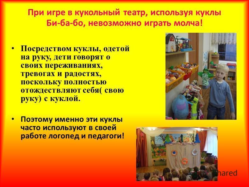 При игре в кукольный театр, используя куклы Би-ба-бо, невозможно играть молча! Посредством куклы, одетой на руку, дети говорят о своих переживаниях, тревогах и радостях, поскольку полностью отождествляют себя( свою руку) с куклой. Поэтому именно эти