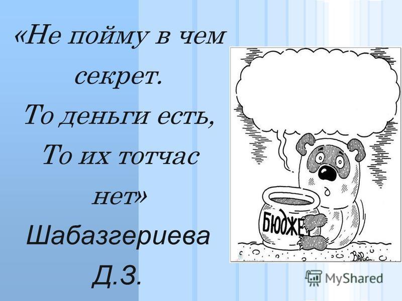 «Интересны, спору нет, Разговоры про бюджет Только те, кто им владеют Деньги не всегда имеют» Шинахов А.А.