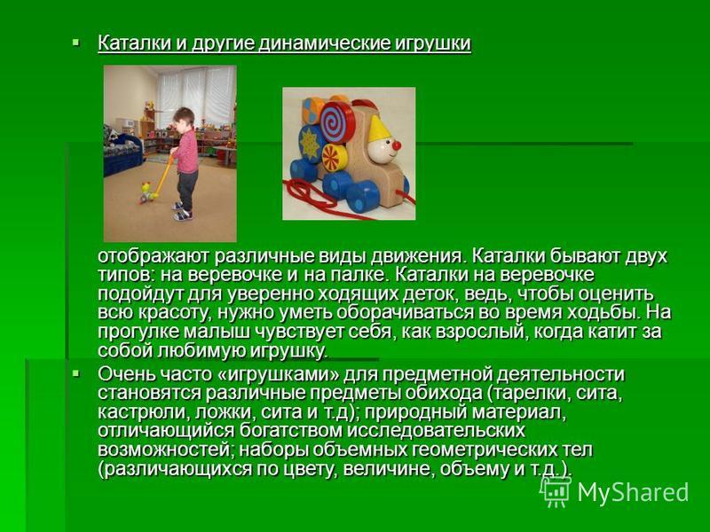 Каталки и другие динамические игрушки Каталки и другие динамические игрушки отображают различные виды движения. Каталки бывают двух типов: на веревочке и на палке. Каталки на веревочке подойдут для уверенно ходящих деток, ведь, чтобы оценить всю крас