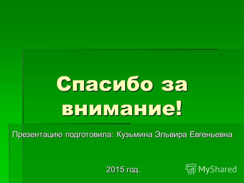 Спасибо за внимание! Презентацию подготовила: Кузьмина Эльвира Евгеньевна 2015 год. 2015 год.
