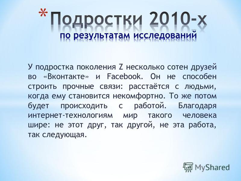 У подростка поколения Z несколько сотен друзей во «Вконтакте» и Facebook. Он не способен строить прочные связи: расстаётся с людьми, когда ему становится некомфортно. То же потом будет происходить с работой. Благодаря интернет-технологиям мир такого