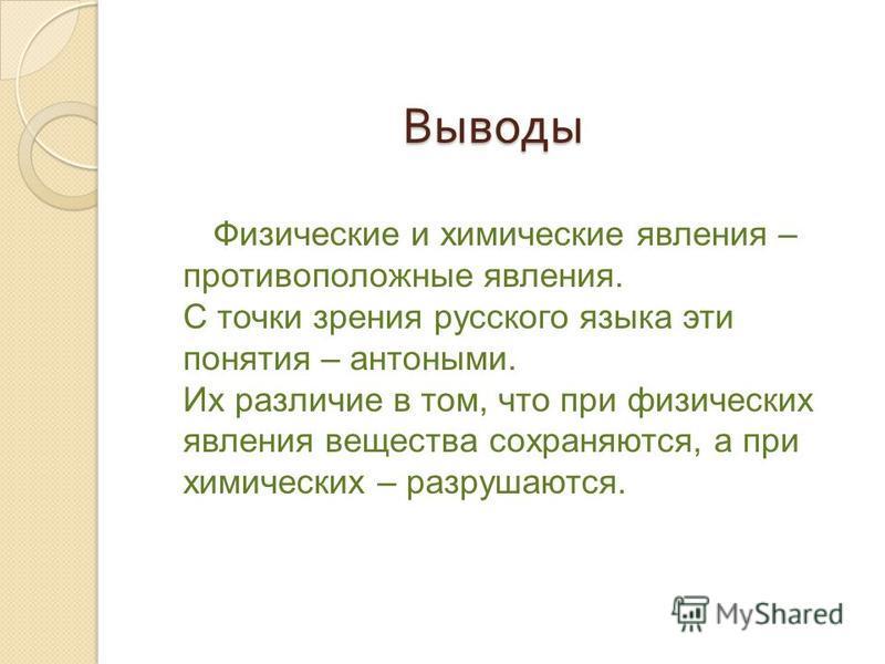 Выводы Выводы Физические и химические явления – противоположные явления. С точки зрения русского языка эти понятия – антонимы. Их различие в том, что при физических явления веществва сохраняются, а при химических – разрушаются.